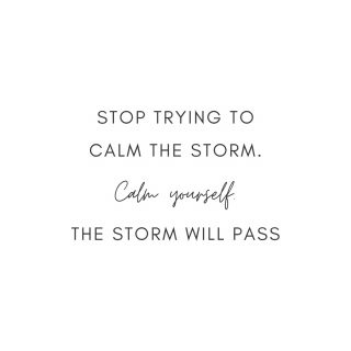 Storms come and go and sometimes it's a constant rotation. Many of us, myself included, try to stop the storm. We try to fix whatever is causing that storm. For me, that's just who I am but I have had to re-evaluate that. My anxiety only gets worse if I am focusing on the storm and fixing that instead of focusing on myself. Find peace and calm yourself. When you do that then you are able to weather the storm and it will pass much more quickly than if your only focus is on the storm.